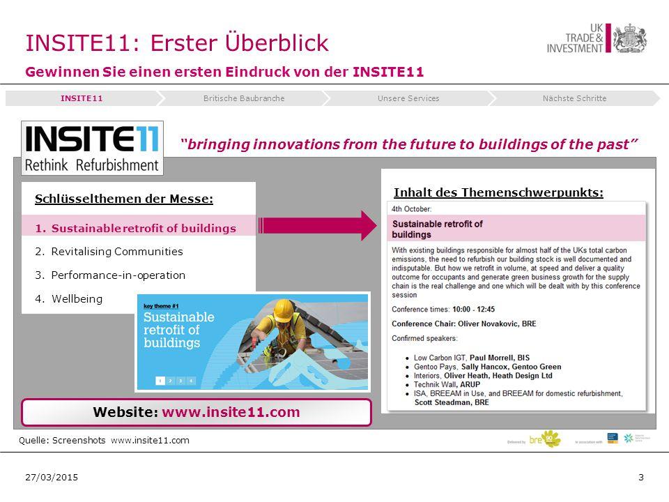 INSITE11: Erster Überblick Gewinnen Sie einen ersten Eindruck von der INSITE11 327/03/2015 Quelle: Screenshots www.insite11.com Website: www.insite11.com Schlüsselthemen der Messe: 1.Sustainable retrofit of buildings 2.Revitalising Communities 3.Performance-in-operation 4.Wellbeing Inhalt des Themenschwerpunkts: INSITE11Britische BaubrancheUnsere ServicesNächste Schritte bringing innovations from the future to buildings of the past