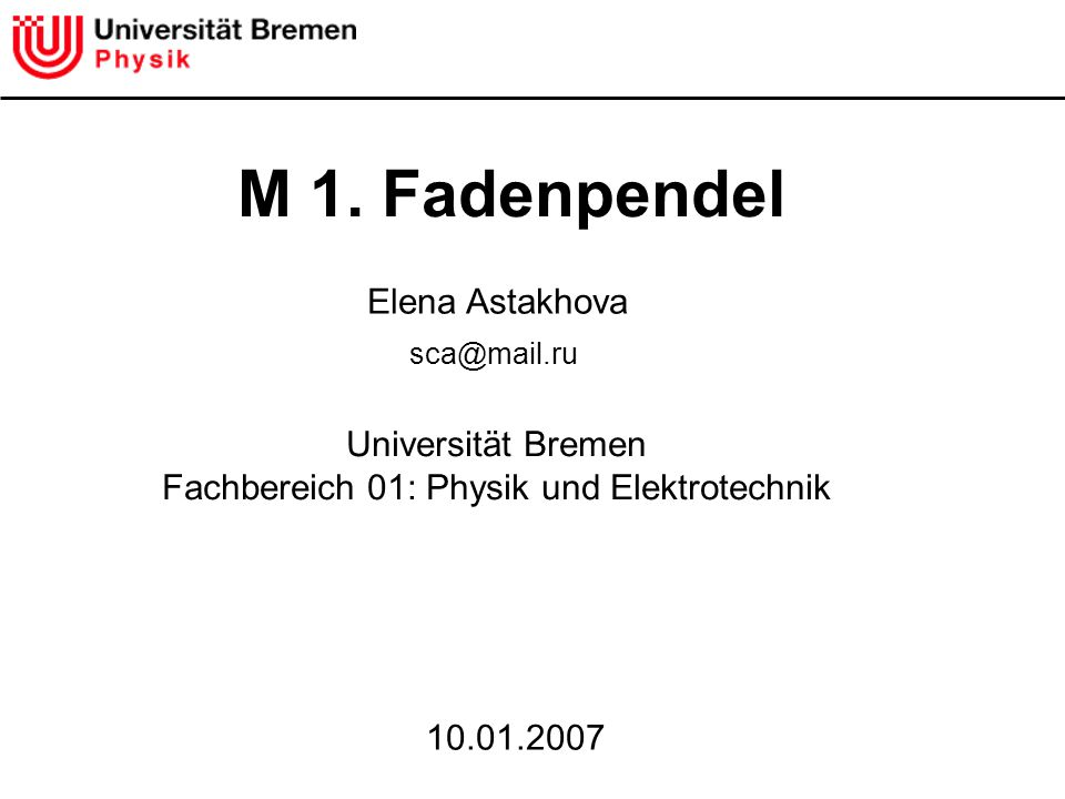 M 1. Fadenpendel Universität Bremen Fachbereich 01: Physik und Elektrotechnik 10.01.2007 Elena Astakhova sca@mail.ru