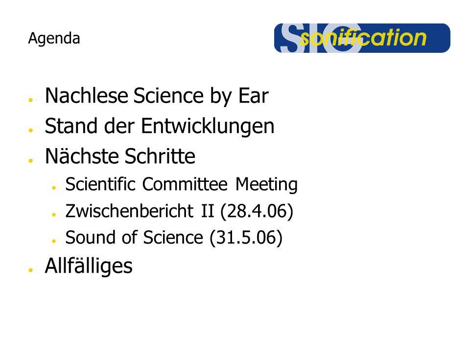 Agenda ● Nachlese Science by Ear ● Stand der Entwicklungen ● Nächste Schritte ● Scientific Committee Meeting ● Zwischenbericht II (28.4.06) ● Sound of Science (31.5.06) ● Allfälliges