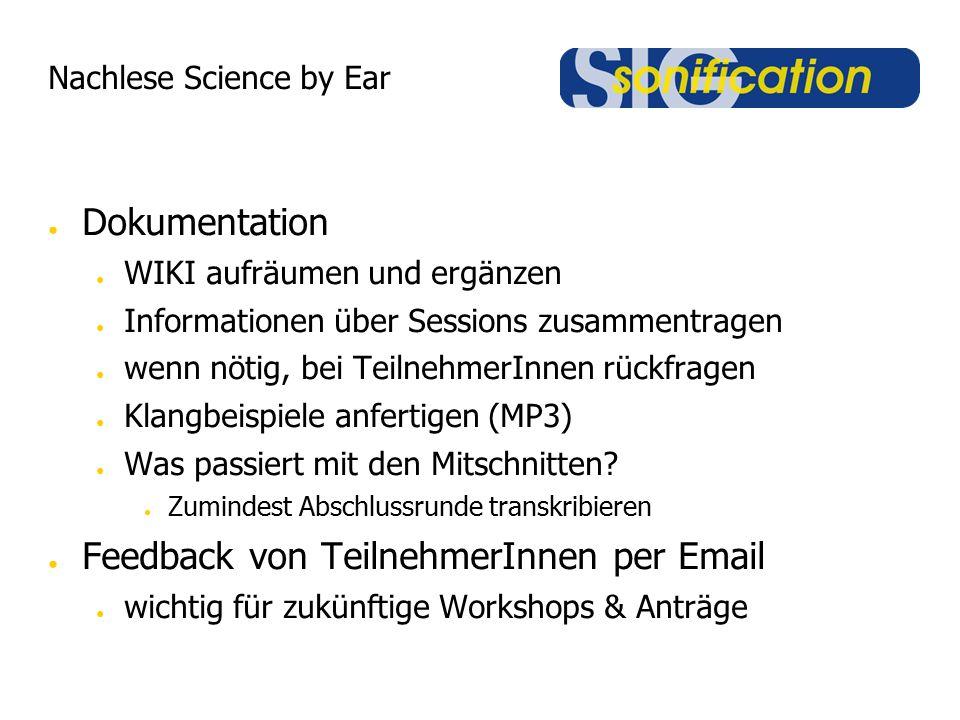 Nachlese Science by Ear ● Dokumentation ● WIKI aufräumen und ergänzen ● Informationen über Sessions zusammentragen ● wenn nötig, bei TeilnehmerInnen rückfragen ● Klangbeispiele anfertigen (MP3) ● Was passiert mit den Mitschnitten.