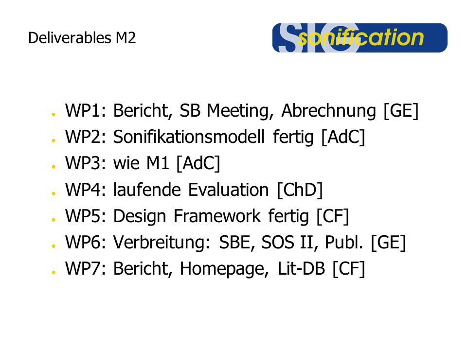 Deliverables M2 ● WP1: Bericht, SB Meeting, Abrechnung [GE] ● WP2: Sonifikationsmodell fertig [AdC] ● WP3: wie M1 [AdC] ● WP4: laufende Evaluation [ChD] ● WP5: Design Framework fertig [CF] ● WP6: Verbreitung: SBE, SOS II, Publ.