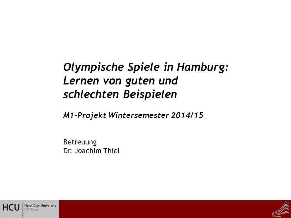 Betreuung Dr. Joachim Thiel Olympische Spiele in Hamburg: Lernen von guten und schlechten Beispielen M1-Projekt Wintersemester 2014/15