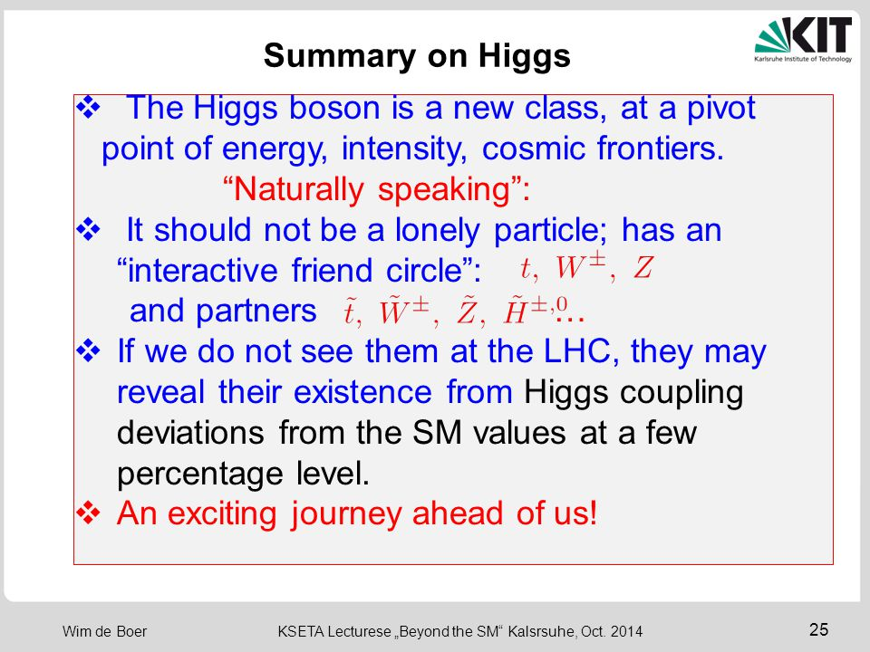 "25 Wim de Boer KSETA Lecturese ""Beyond the SM"" Kalsrsuhe, Oct. 2014  The Higgs boson is a new class, at a pivot point of energy, intensity, cosmic fr"