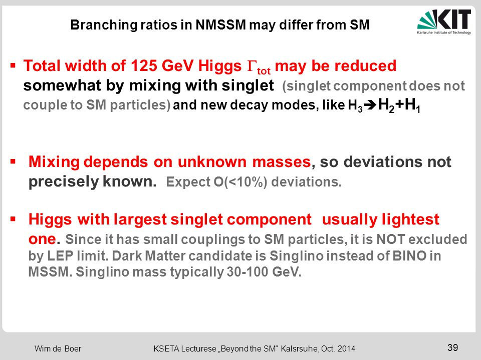 "39 Wim de Boer KSETA Lecturese ""Beyond the SM"" Kalsrsuhe, Oct. 2014 Branching ratios in NMSSM may differ from SM  Total width of 125 GeV Higgs  tot"
