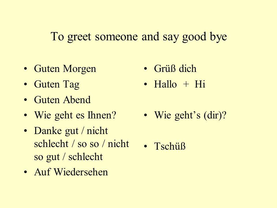 To greet someone and say good bye Guten Morgen Guten Tag Guten Abend Wie geht es Ihnen.