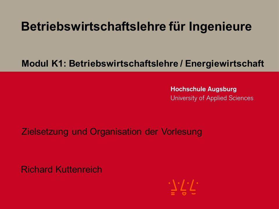 Betriebswirtschaftslehre für Ingenieure Richard Kuttenreich Modul K1: Betriebswirtschaftslehre / Energiewirtschaft Zielsetzung und Organisation der Vorlesung