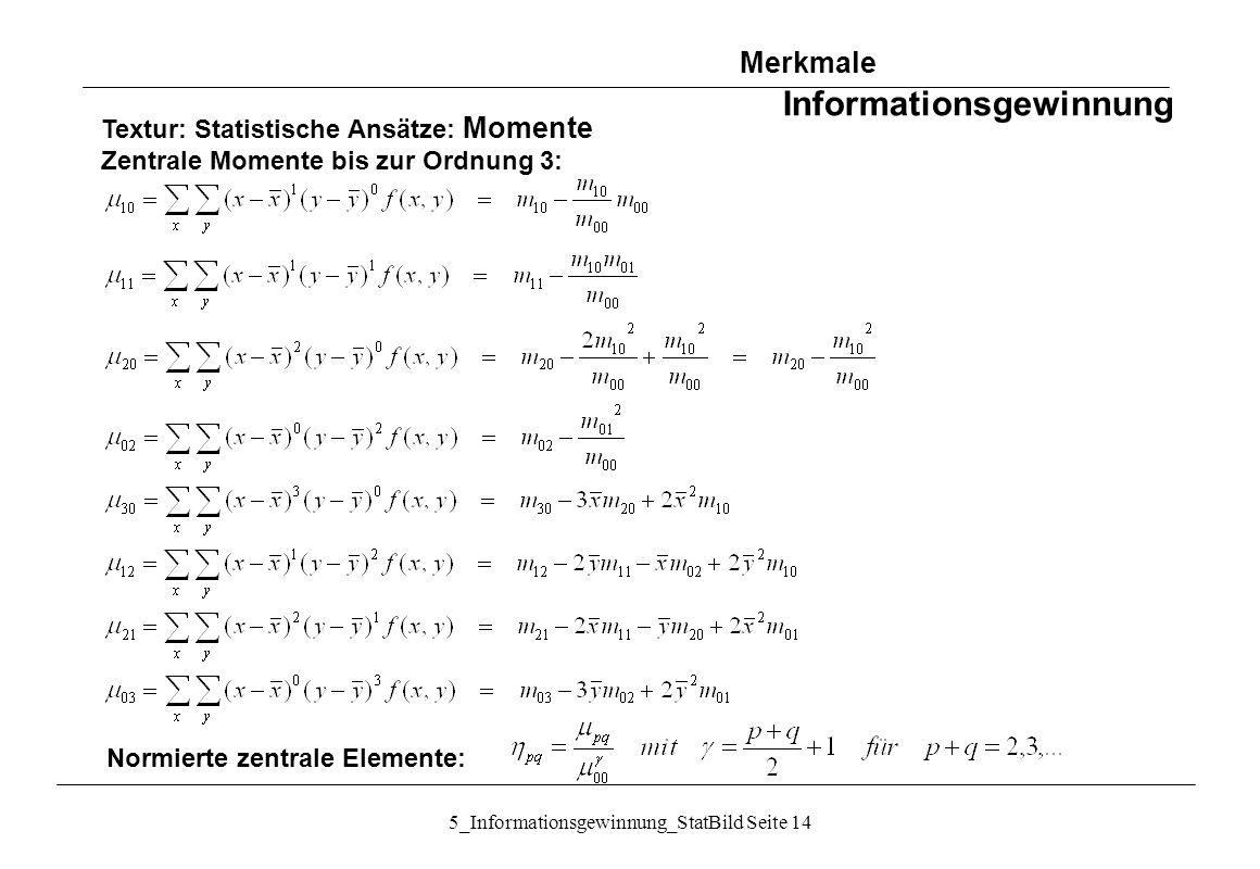 5_Informationsgewinnung_StatBild Seite 14 Textur: Statistische Ansätze: Momente Zentrale Momente bis zur Ordnung 3: Normierte zentrale Elemente: Merkm