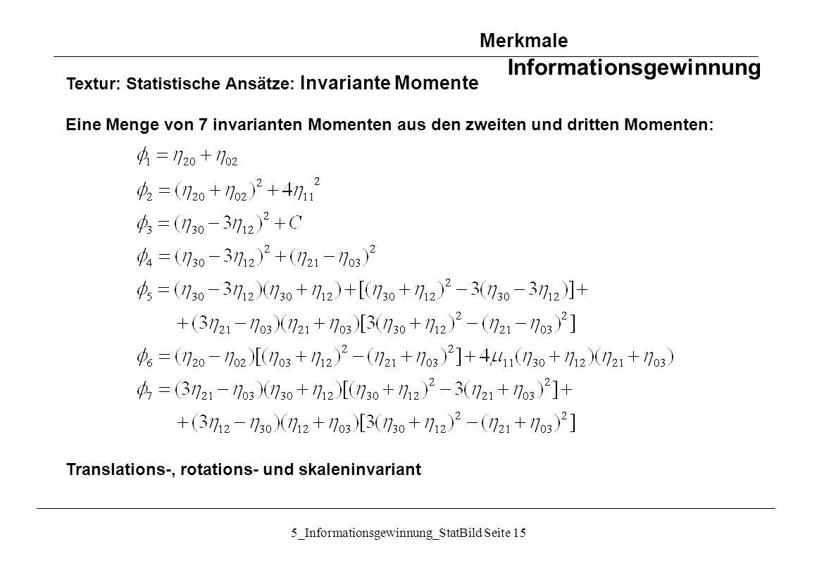5_Informationsgewinnung_StatBild Seite 15 Textur: Statistische Ansätze: Invariante Momente Eine Menge von 7 invarianten Momenten aus den zweiten und d