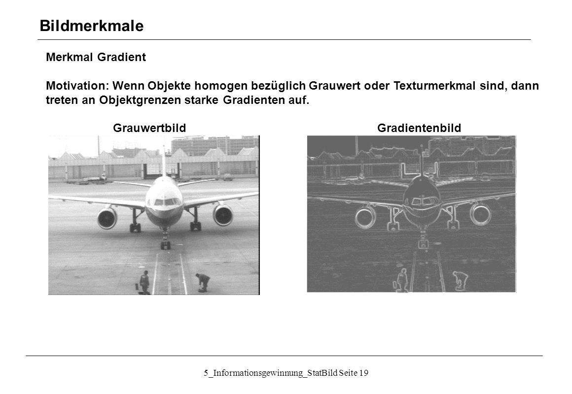 5_Informationsgewinnung_StatBild Seite 19 Merkmal Gradient Motivation: Wenn Objekte homogen bezüglich Grauwert oder Texturmerkmal sind, dann treten an
