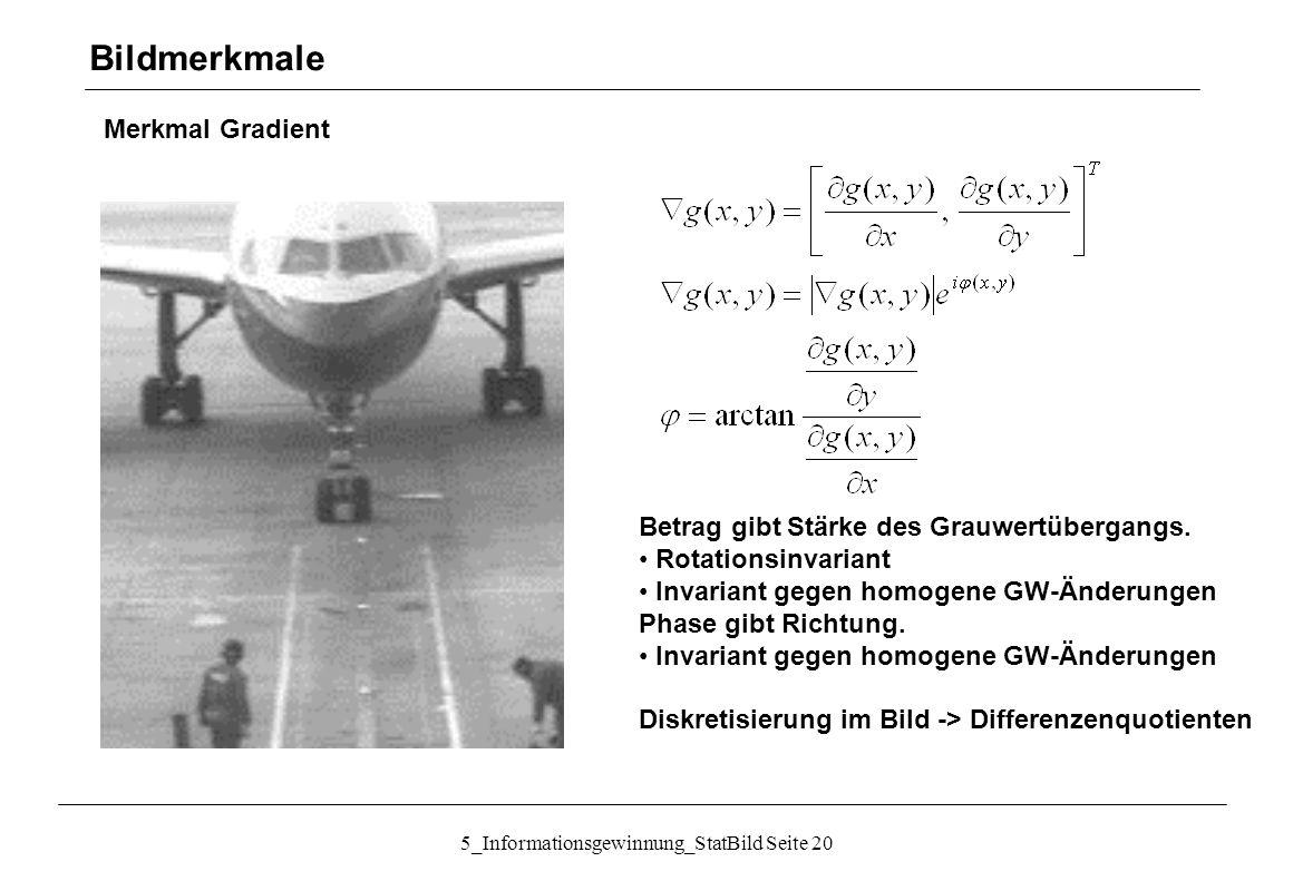 5_Informationsgewinnung_StatBild Seite 20 Merkmal Gradient Bildmerkmale Betrag gibt Stärke des Grauwertübergangs. Rotationsinvariant Invariant gegen h