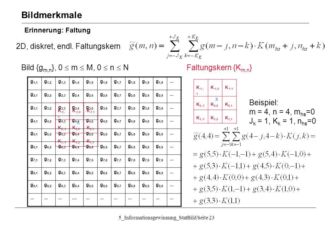 5_Informationsgewinnung_StatBild Seite 23 Erinnerung: Faltung Bildmerkmale 2D, diskret, endl. Faltungskern g 1,1 g 1,2 g 1,3 g 1,4 g 1,5 g 1,6 g 1,7 g