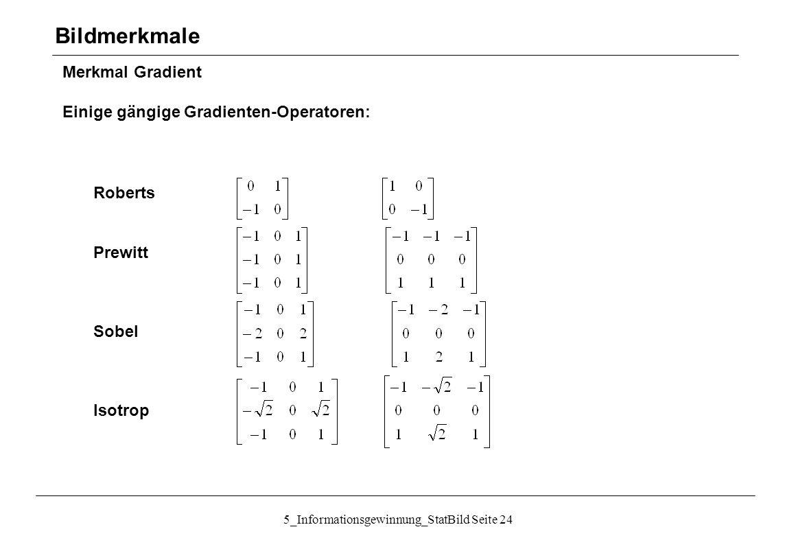 5_Informationsgewinnung_StatBild Seite 24 Merkmal Gradient Einige gängige Gradienten-Operatoren: Bildmerkmale Roberts Prewitt Sobel Isotrop