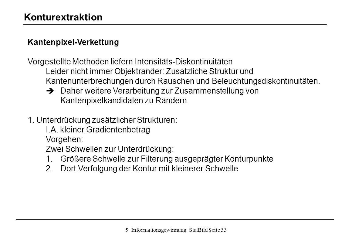 5_Informationsgewinnung_StatBild Seite 33 Kantenpixel-Verkettung Vorgestellte Methoden liefern Intensitäts-Diskontinuitäten Leider nicht immer Objektr
