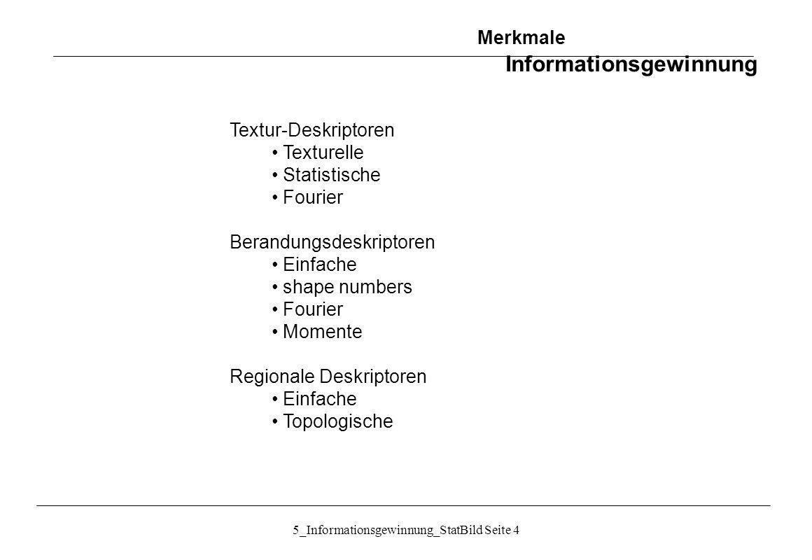 5_Informationsgewinnung_StatBild Seite 15 Textur: Statistische Ansätze: Invariante Momente Eine Menge von 7 invarianten Momenten aus den zweiten und dritten Momenten: Translations-, rotations- und skaleninvariant Merkmale Informationsgewinnung