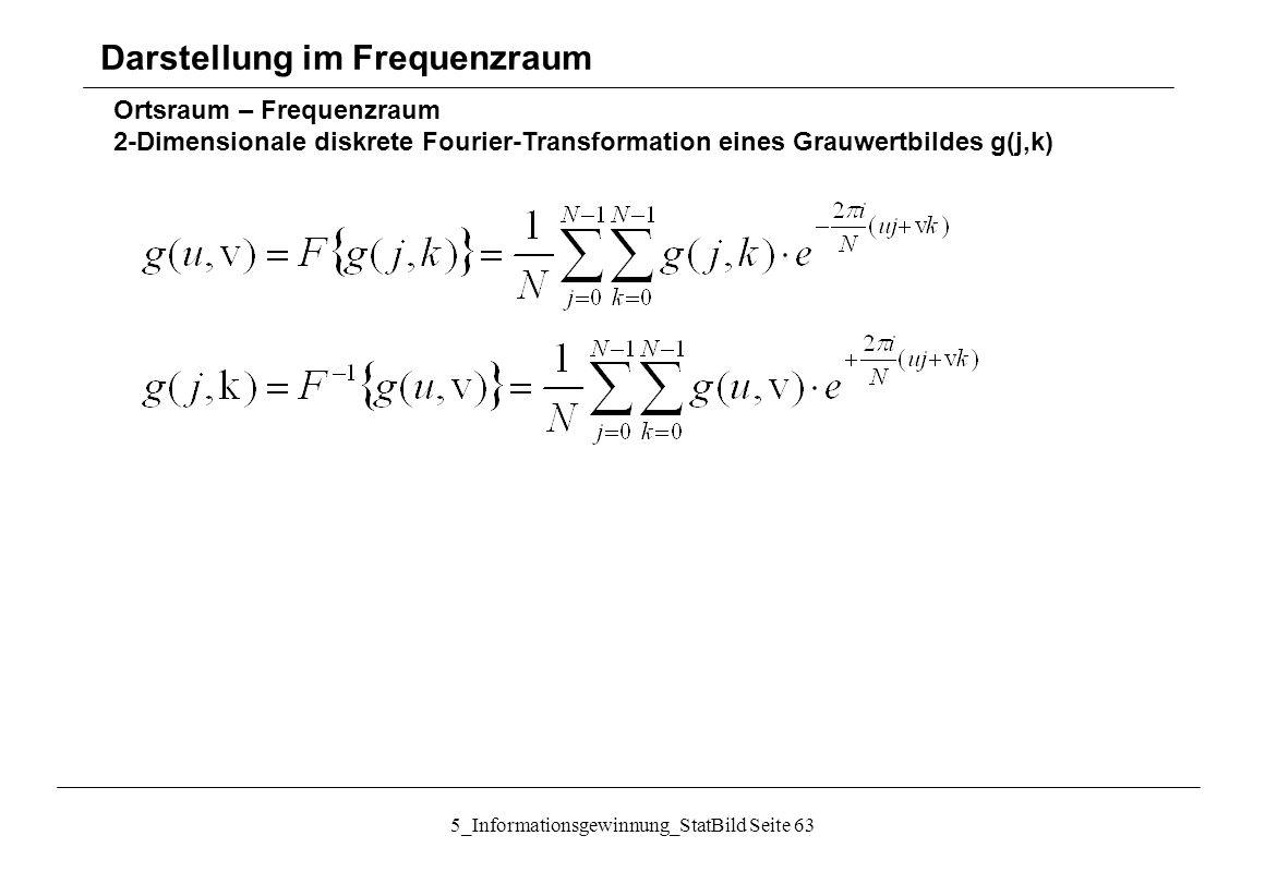 5_Informationsgewinnung_StatBild Seite 63 Ortsraum – Frequenzraum 2-Dimensionale diskrete Fourier-Transformation eines Grauwertbildes g(j,k) Darstellu