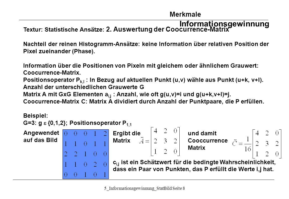 5_Informationsgewinnung_StatBild Seite 39 Auffinden der Schwelle mittels Histogramm-Auswertung (3) Vorgehen nach obiger Methode: 1.Trainingsstichprobe Bildmaterial 2.Histogramm für Objektpixel h O 3.Histogramm für Hintergrundpixel h H 4.Berechnung von  O und  O aus h O 5.Berechnung von  H und  H aus h H 6.Berechnung von A, B und C: 7.Berechnung der Schwelle durch Lösung der quadratischen Gleichung 8.Anwenden der Schwelle auf neues Bildmaterial Bildsegmentierung durch Schwellwerte