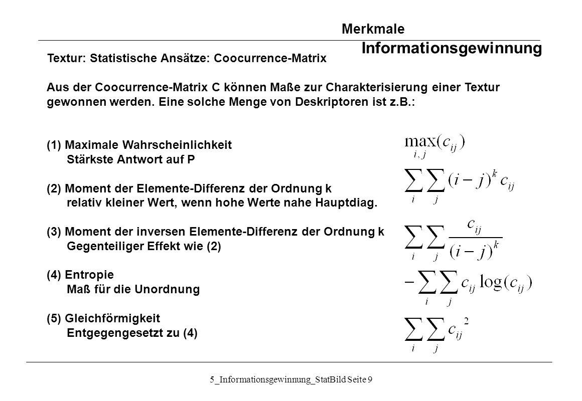 5_Informationsgewinnung_StatBild Seite 10 Textur: Statistische Ansätze: Unser´s Summen- und Differenzhistogramme Vereinfachung gegenüber Coocurrence-Matrix Bildfenster gleicher Größe, deren Mitte um d u und d v gegeneinander verschoben ist: {g m´,n´ } = {g m+du, n+dv }, m = 1,...,M; n = 1,...,N Summen und Differenzen der Grauwerte: Summen- und Differenzhistogramme: Merkmale Informationsgewinnung