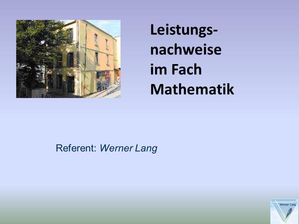Leistungs- nachweise im Fach Mathematik Referent: Werner Lang