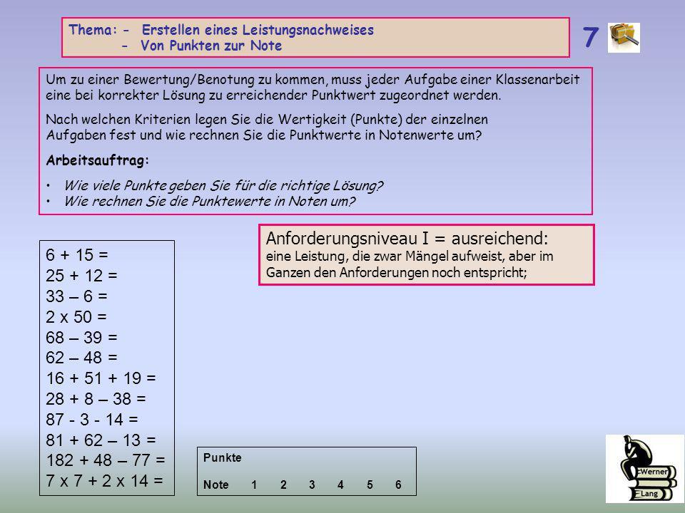 6 + 15 = 25 + 12 = 33 – 6 = 2 x 50 = 68 – 39 = 62 – 48 = 16 + 51 + 19 = 28 + 8 – 38 = 87 - 3 - 14 = 81 + 62 – 13 = 182 + 48 – 77 = 7 x 7 + 2 x 14 = Anforderungsniveau I = ausreichend: eine Leistung, die zwar Mängel aufweist, aber im Ganzen den Anforderungen noch entspricht; 7 Thema: - Erstellen eines Leistungsnachweises - Von Punkten zur Note Um zu einer Bewertung/Benotung zu kommen, muss jeder Aufgabe einer Klassenarbeit eine bei korrekter Lösung zu erreichender Punktwert zugeordnet werden.