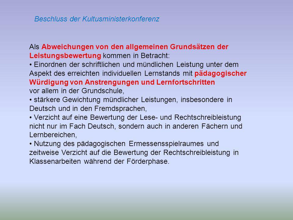 Als Abweichungen von den allgemeinen Grundsätzen der Leistungsbewertung kommen in Betracht: Einordnen der schriftlichen und mündlichen Leistung unter dem Aspekt des erreichten individuellen Lernstands mit pädagogischer Würdigung von Anstrengungen und Lernfortschritten vor allem in der Grundschule, stärkere Gewichtung mündlicher Leistungen, insbesondere in Deutsch und in den Fremdsprachen, Verzicht auf eine Bewertung der Lese- und Rechtschreibleistung nicht nur im Fach Deutsch, sondern auch in anderen Fächern und Lernbereichen, Nutzung des pädagogischen Ermessensspielraumes und zeitweise Verzicht auf die Bewertung der Rechtschreibleistung in Klassenarbeiten während der Förderphase.