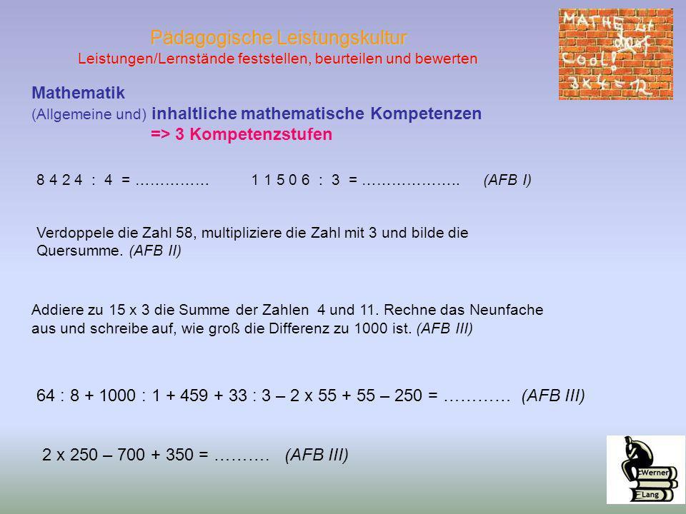 Pädagogische Leistungskultur Leistungen/Lernstände feststellen, beurteilen und bewerten Mathematik (Allgemeine und) inhaltliche mathematische Kompetenzen => 3 Kompetenzstufen 8 4 2 4 : 4 = …………… 1 1 5 0 6 : 3 = ………………..