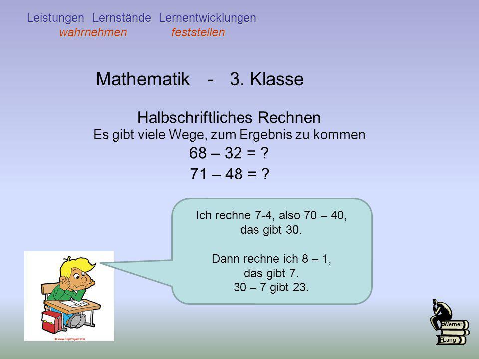 Mathematik - 3. Klasse Halbschriftliches Rechnen Es gibt viele Wege, zum Ergebnis zu kommen 68 – 32 = ? 71 – 48 = ? Ich rechne 7-4, also 70 – 40, das