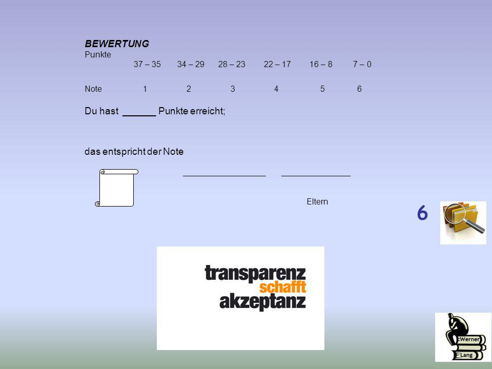 BEWERTUNG Punkte 37 – 35 34 – 29 28 – 23 22 – 17 16 – 8 7 – 0 Note 1 2 3 4 5 6 Du hast ______ Punkte erreicht; das entspricht der Note _________________________________ Eltern 6