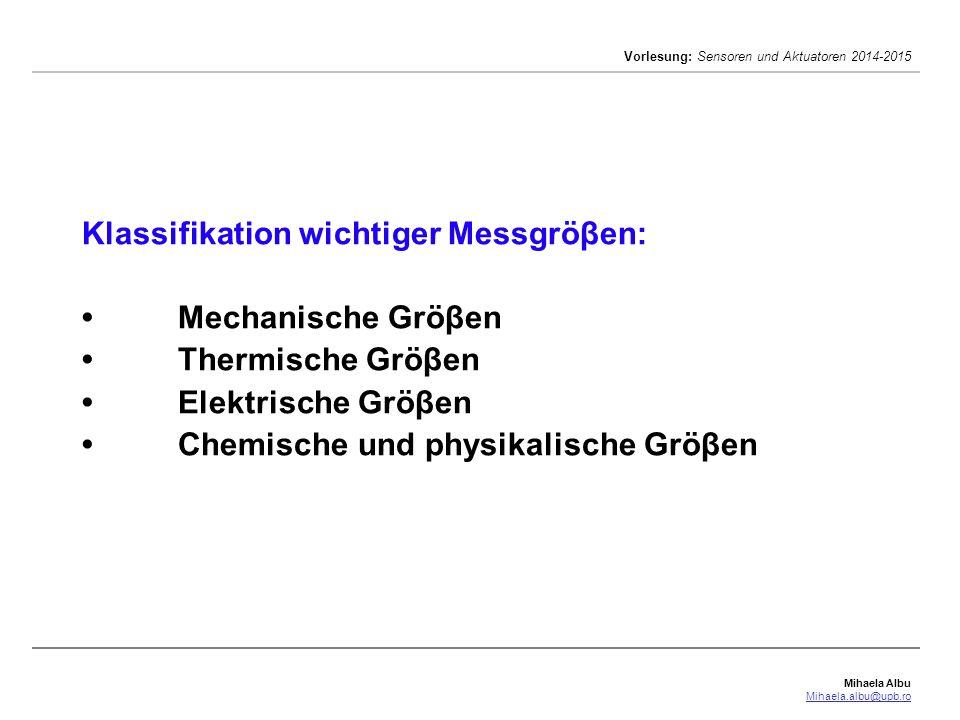 Mihaela Albu Mihaela.albu@upb.ro Vorlesung: Sensoren und Aktuatoren 2014-2015 Klassifikation wichtiger Messgröβen:Mechanische GröβenThermische GröβenE