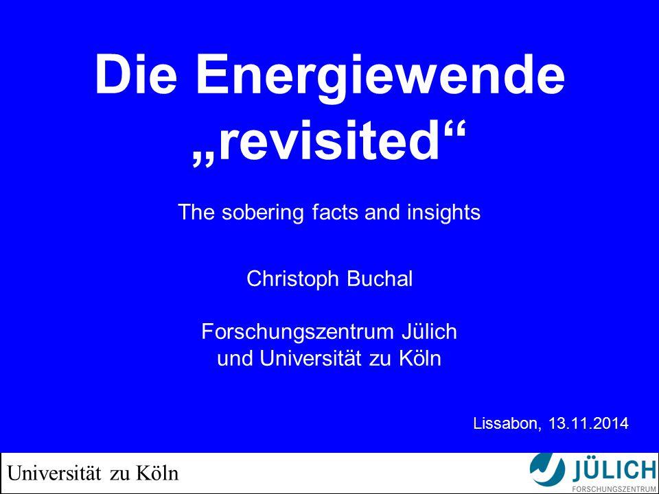 """Universität zu Köln Die Energiewende """"revisited The sobering facts and insights Christoph Buchal Forschungszentrum Jülich und Universität zu Köln Lissabon, 13.11.2014"""