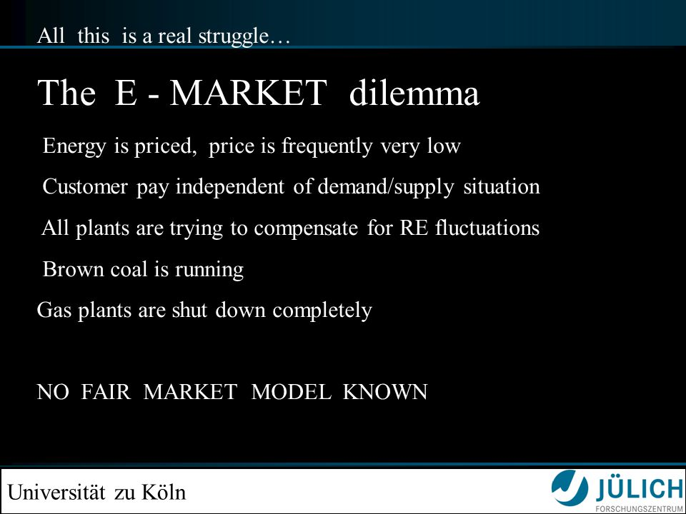 Universität zu Köln All this is a real struggle… The E - MARKET dilemma Energy is priced, price is frequently very low Customer pay independent of dem