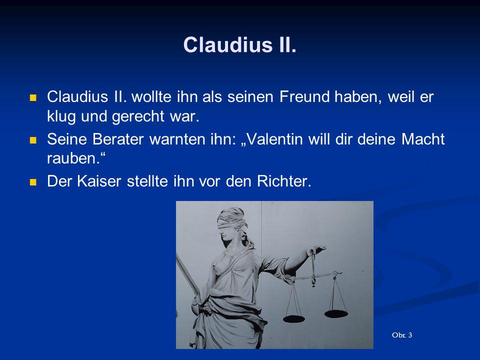 """Claudius II. Claudius II. wollte ihn als seinen Freund haben, weil er klug und gerecht war. Seine Berater warnten ihn: """"Valentin will dir deine Macht"""