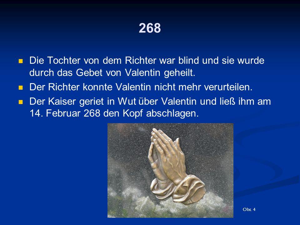 268 Die Tochter von dem Richter war blind und sie wurde durch das Gebet von Valentin geheilt. Der Richter konnte Valentin nicht mehr verurteilen. Der