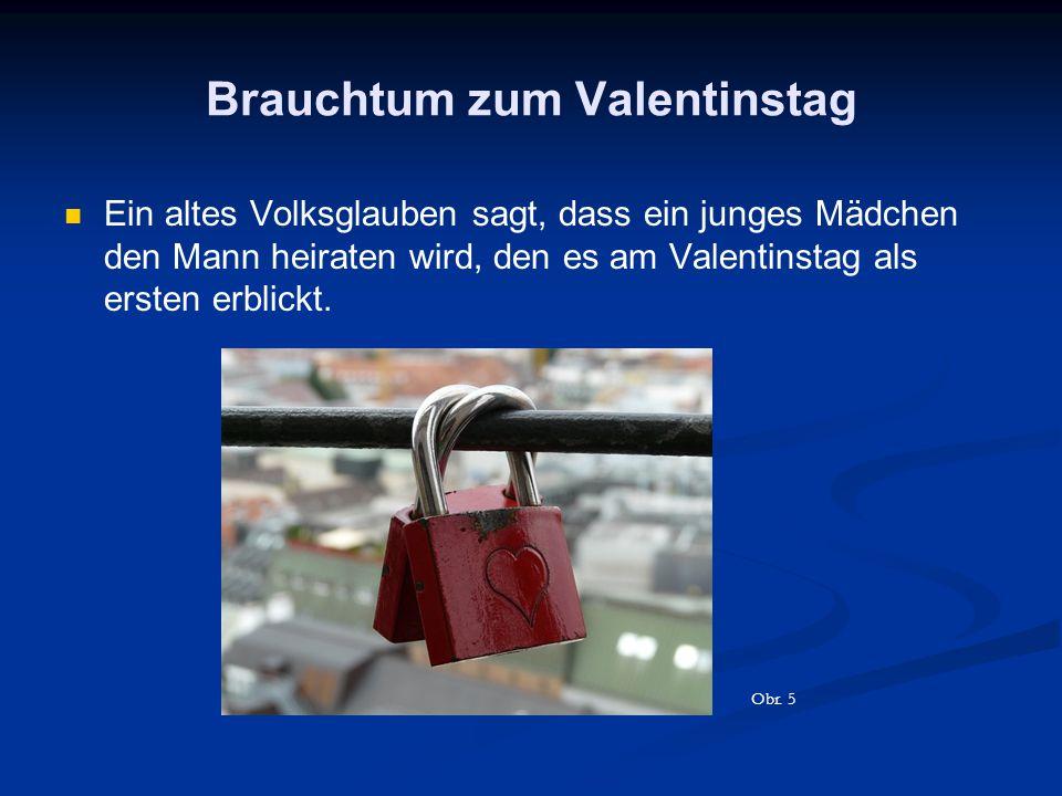 Brauchtum zum Valentinstag Ein altes Volksglauben sagt, dass ein junges Mädchen den Mann heiraten wird, den es am Valentinstag als ersten erblickt. Ob