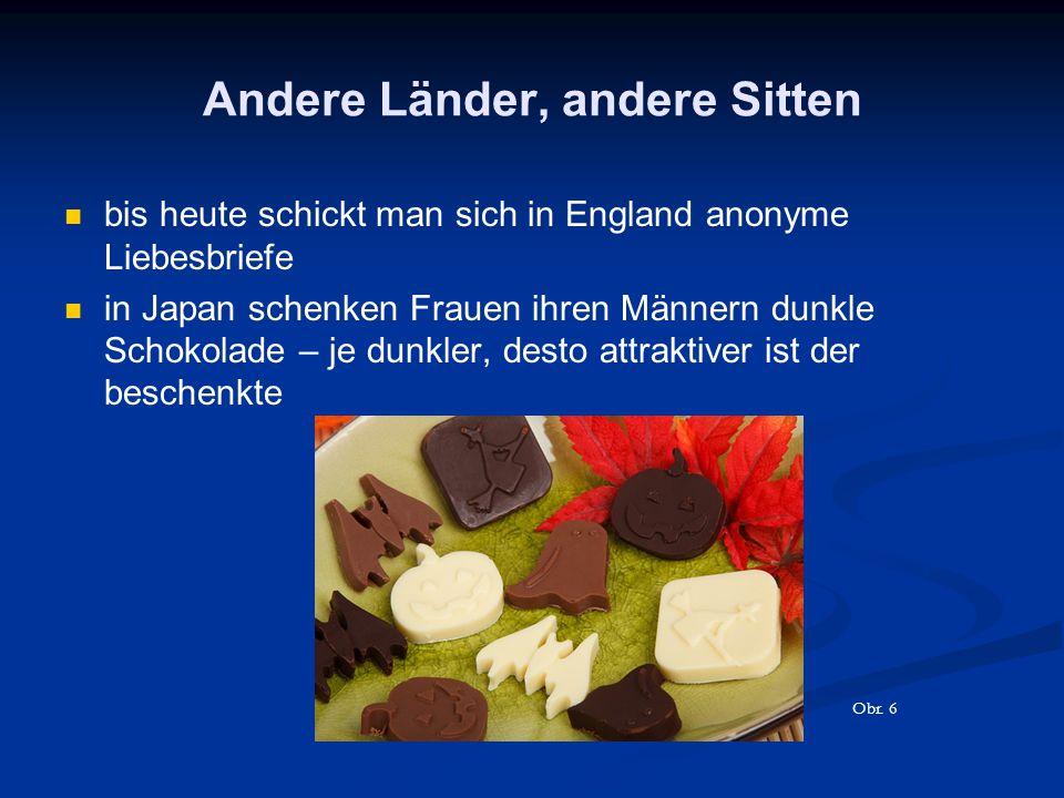 Andere Länder, andere Sitten bis heute schickt man sich in England anonyme Liebesbriefe in Japan schenken Frauen ihren Männern dunkle Schokolade – je dunkler, desto attraktiver ist der beschenkte Obr.