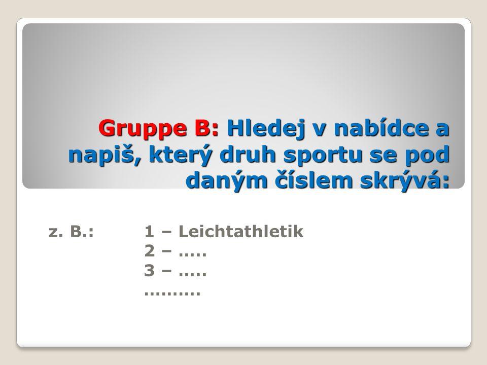 Gruppe B: Hledej v nabídce a napiš, který druh sportu se pod daným číslem skrývá: z. B.: 1 – Leichtathletik 2 – ….. 3 – ….. ……….