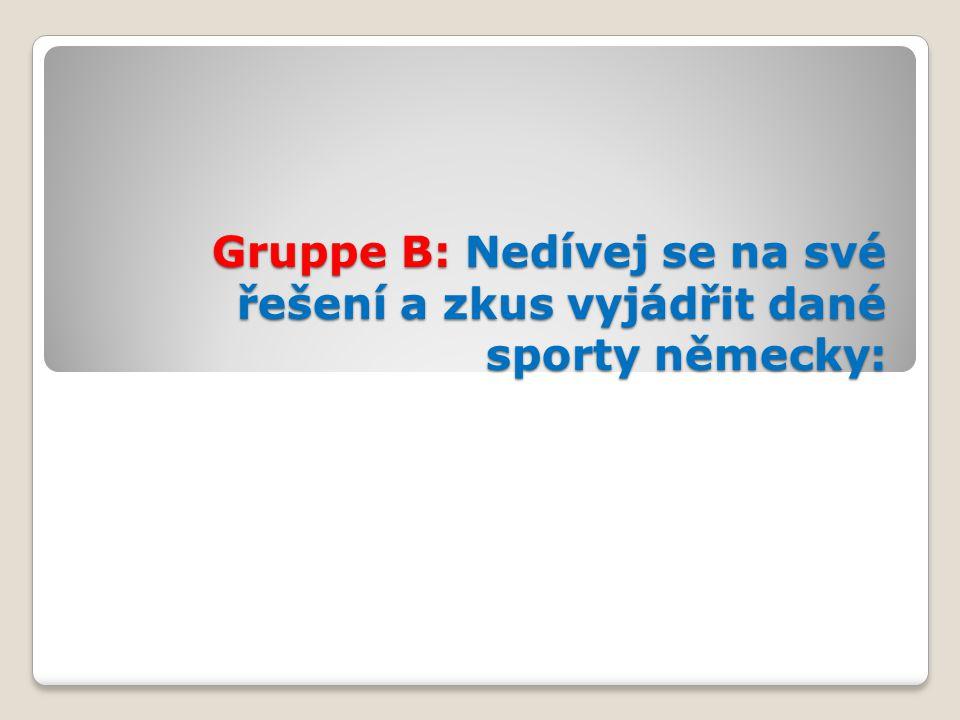 Gruppe B: Nedívej se na své řešení a zkus vyjádřit dané sporty německy: