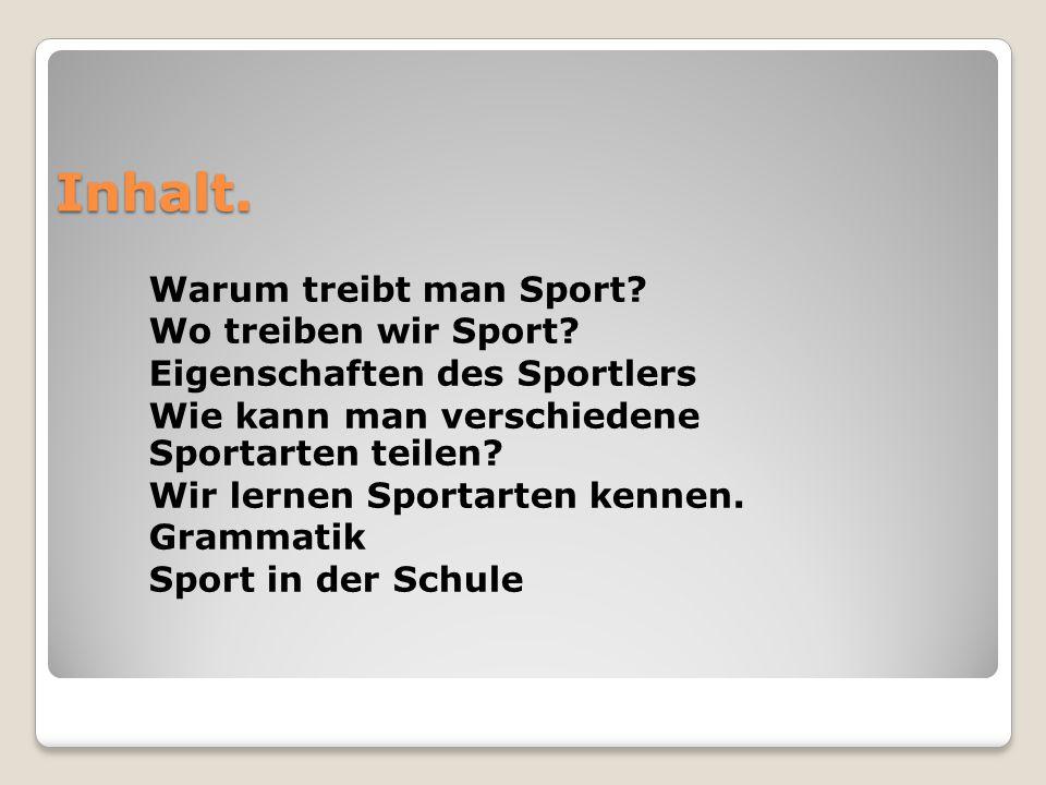 Inhalt. Warum treibt man Sport? Wo treiben wir Sport? Eigenschaften des Sportlers Wie kann man verschiedene Sportarten teilen? Wir lernen Sportarten k