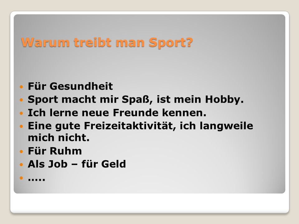 Warum treibt man Sport? Für Gesundheit Sport macht mir Spaß, ist mein Hobby. Ich lerne neue Freunde kennen. Eine gute Freizeitaktivität, ich langweile