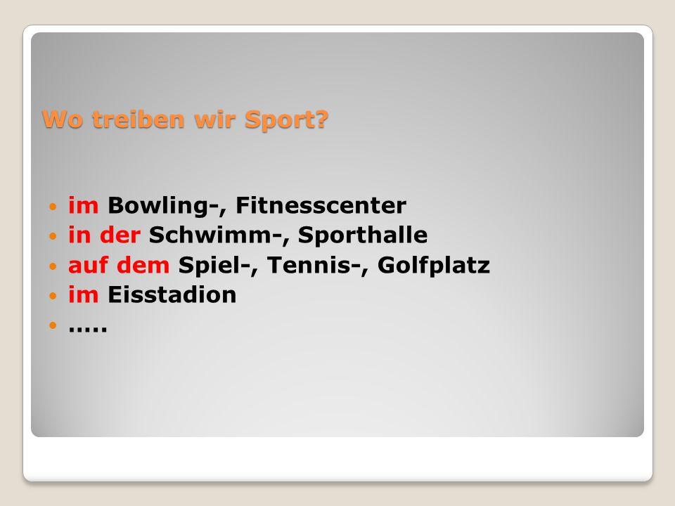 Wo treiben wir Sport? im Bowling-, Fitnesscenter in der Schwimm-, Sporthalle auf dem Spiel-, Tennis-, Golfplatz im Eisstadion …..