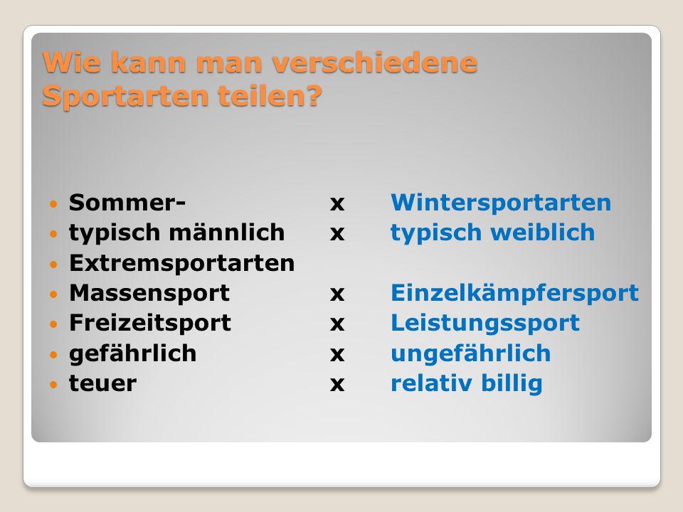 Wie kann man verschiedene Sportarten teilen? Sommer- x Wintersportarten typisch männlich x typisch weiblich Extremsportarten Massensport x Einzelkämpf