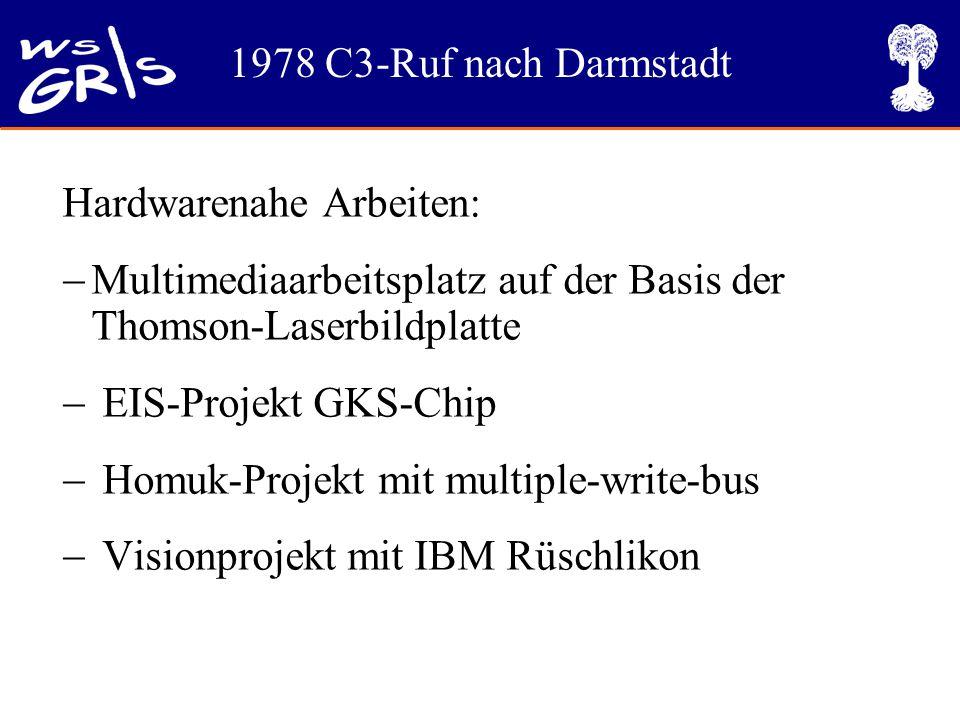 1978 C3-Ruf nach Darmstadt Hardwarenahe Arbeiten:  Multimediaarbeitsplatz auf der Basis der Thomson-Laserbildplatte  EIS-Projekt GKS-Chip  Homuk-Projekt mit multiple-write-bus  Visionprojekt mit IBM Rüschlikon