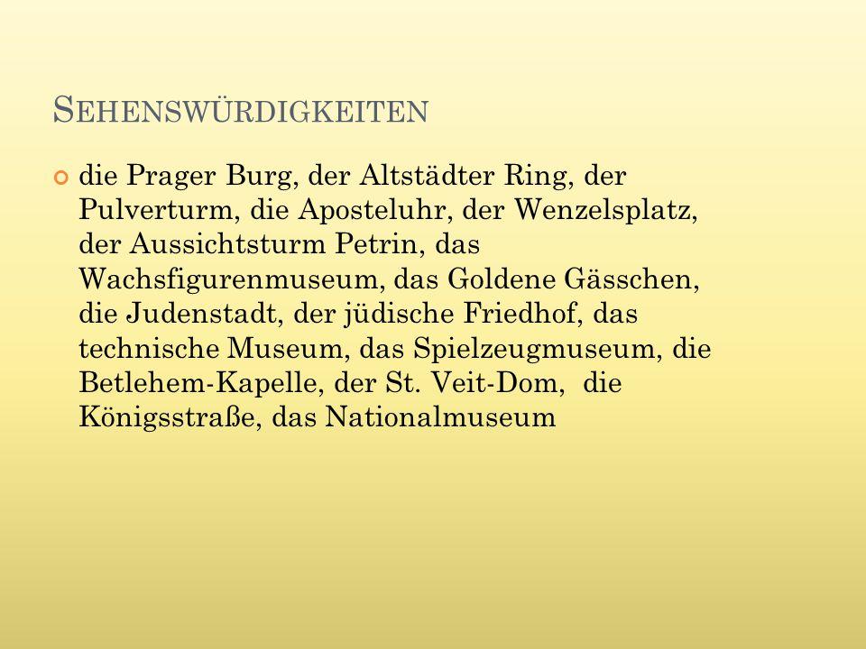 S EHENSWÜRDIGKEITEN die Prager Burg, der Altstädter Ring, der Pulverturm, die Aposteluhr, der Wenzelsplatz, der Aussichtsturm Petrin, das Wachsfigurenmuseum, das Goldene Gässchen, die Judenstadt, der jüdische Friedhof, das technische Museum, das Spielzeugmuseum, die Betlehem-Kapelle, der St.