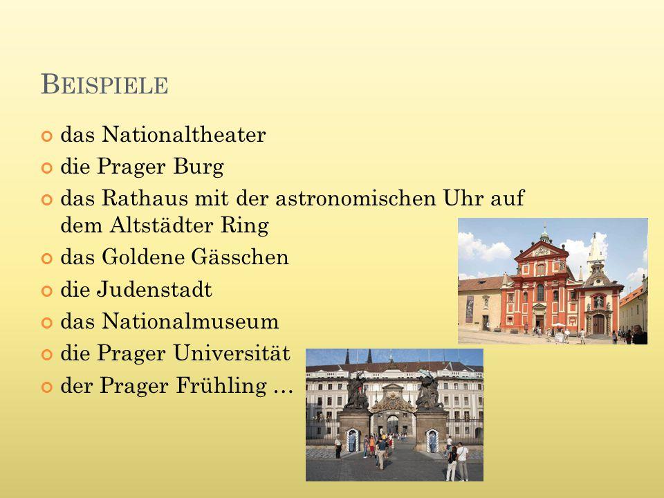 B EISPIELE das Nationaltheater die Prager Burg das Rathaus mit der astronomischen Uhr auf dem Altstädter Ring das Goldene Gässchen die Judenstadt das Nationalmuseum die Prager Universität der Prager Frühling …