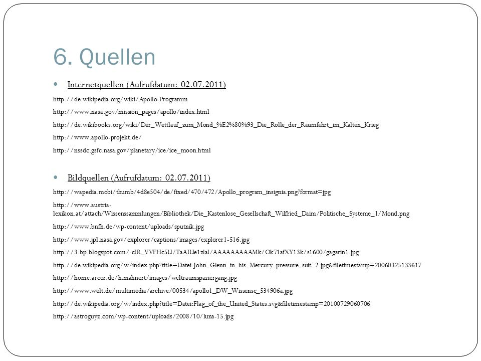 6. Quellen Internetquellen (Aufrufdatum: 02.07.2011) http://de.wikipedia.org/wiki/Apollo-Programm http://www.nasa.gov/mission_pages/apollo/index.html