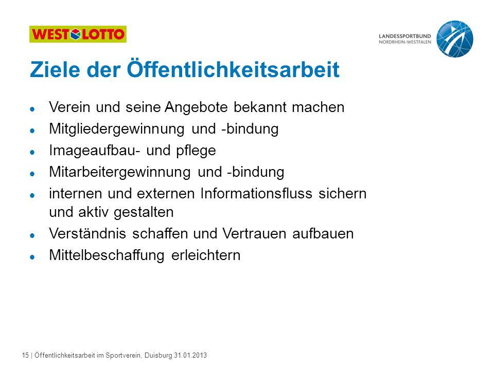 15   Öffentlichkeitsarbeit im Sportverein, Duisburg 31.01.2013 Ziele der Öffentlichkeitsarbeit l Verein und seine Angebote bekannt machen l Mitglieder