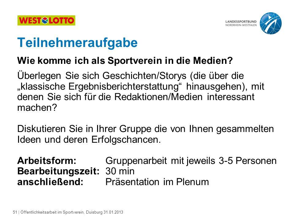51   Öffentlichkeitsarbeit im Sportverein, Duisburg 31.01.2013 Teilnehmeraufgabe Wie komme ich als Sportverein in die Medien? Überlegen Sie sich Gesch