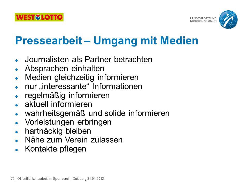 72   Öffentlichkeitsarbeit im Sportverein, Duisburg 31.01.2013 Pressearbeit – Umgang mit Medien l Journalisten als Partner betrachten l Absprachen ein