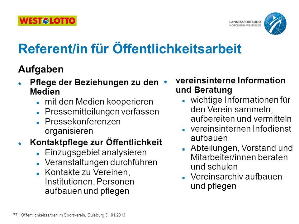 77   Öffentlichkeitsarbeit im Sportverein, Duisburg 31.01.2013 Referent/in für Öffentlichkeitsarbeit Aufgaben l Pflege der Beziehungen zu den Medien 