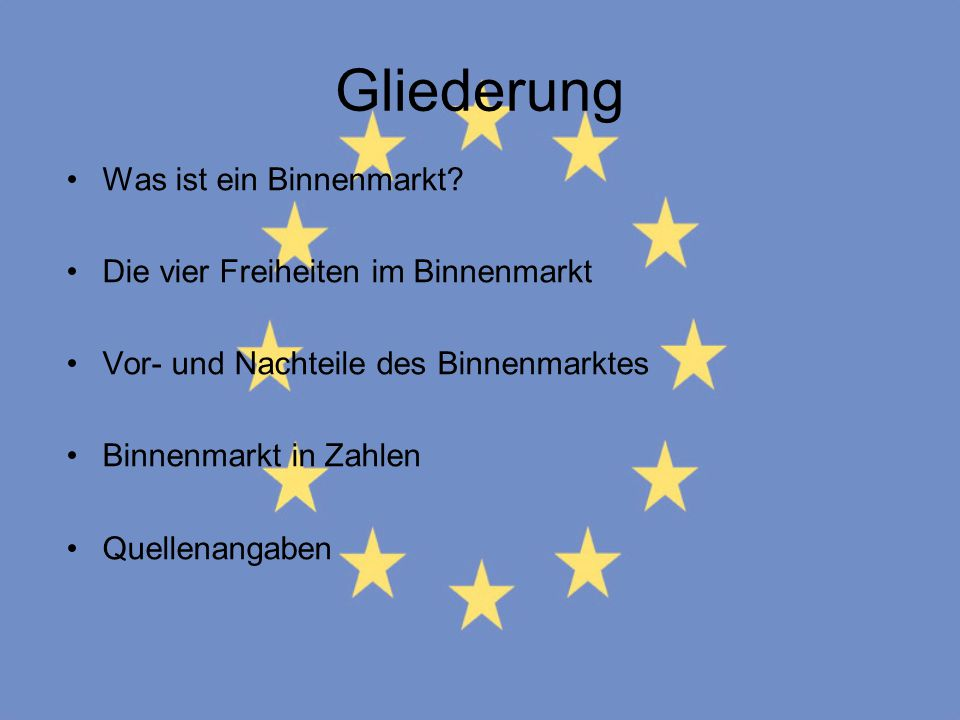 Gliederung Was ist ein Binnenmarkt? Die vier Freiheiten im Binnenmarkt Vor- und Nachteile des Binnenmarktes Binnenmarkt in Zahlen Quellenangaben