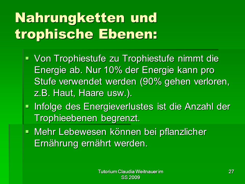Tutorium Claudia Weitnauer im SS 2009 27 Nahrungketten und trophische Ebenen:  Von Trophiestufe zu Trophiestufe nimmt die Energie ab. Nur 10% der Ene